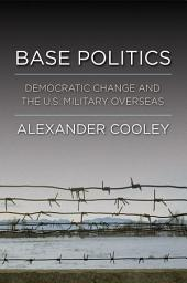 Base Politics: Democratic Change and the U.S. Military Overseas