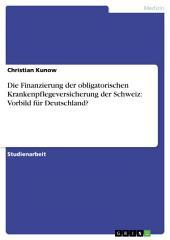 Die Finanzierung der obligatorischen Krankenpflegeversicherung der Schweiz: Vorbild für Deutschland?