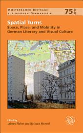Spatial Turns: Space, Place, and Mobility in German Literary and Visual Culture