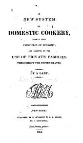 A New System of Domestic Cookery: Formed Upon Principles of Economy: and Adapted to the Use of Private Families Throughout the United States