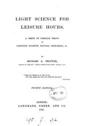 Light Science for Leisure Hours: A Series of Familiar Essays on Scientific Subjects, Natural Phenomena, Ect