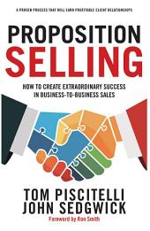 Proposition Selling: How to Create Extraordinary Success in Business-to-Business Sales