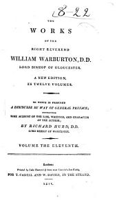 The Works of the Right Reverend William Warburton, D.D., Lord Bishop of Gloucester: To which is Prefixed a Discourse by Way of General Preface, Containing Some Account of the Life, Writings, and Character of the Author, Volume 11
