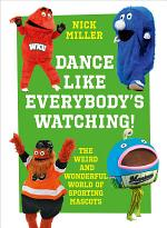 Dance Like Everybody's Watching!: The Weird and Wonderful World of Sporting Mascots