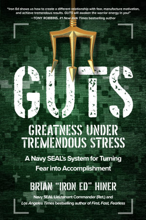 GUTS  Greatness Under Tremendous Stress   A Navy SEAL   s System for Turning Fear into Accomplishment