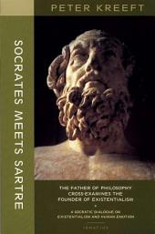 Socrates Meets Sartre: The Father of Philosophy Meets the Founder of Existentialism : a Socratic Cross-examination of Existentialism and Human Emotions
