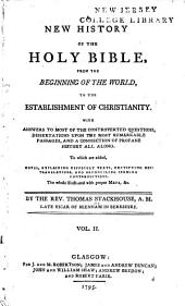 A New History of the Holy Bible: From the Beginning of the World, to the Establishment of Christianity. With Answers to Most of the Controverted Questions, Dissertations Upon the Most Remarkable Passages, and a Connection of Profane History All Along. To which are Added, Notes, Explaining Difficult Texts, Rectifying Mis-translations, and Reconciling Seeming Contradictions, Volume 2