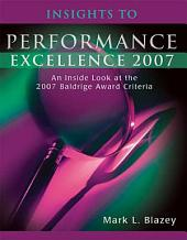 Insights to Performance Excellence 2007: An Inside Look at the 2007 Baldrige Award Criteria