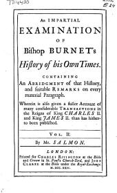 An Impartial Examination of Bishop Burnet's History of His Own Times: Containing an Abridgement of that History, and Suitable Remarks on Every Material Paragraph : Wherein is Also Given a Fuller Account of Many Considerable Transactions in the Reigns of King Charles II. and King James II. Than Has Hitherto Been Published, Volume 2
