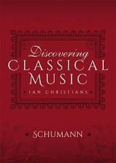 Discovering Classical Music: Schumann: His Life, The Person, His Music