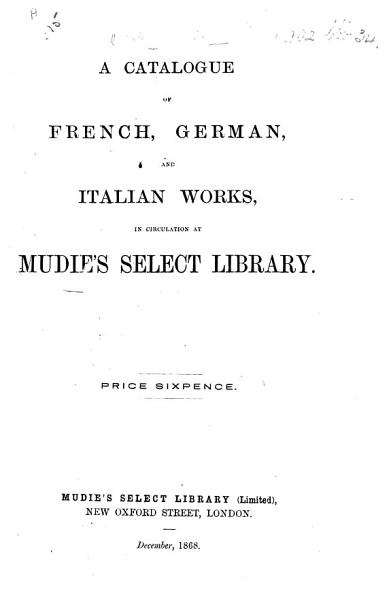 Download A Catalogue of French  German  and Italian Works  in circulation at Mudie s Select Library  December  1868 Book