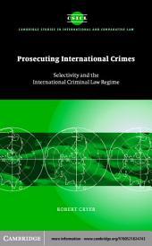 Prosecuting International Crimes: Selectivity and the International Criminal Law Regime