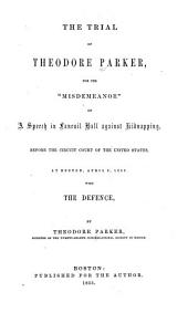 "The Trial of Theodore Parker for the ""misdemeanor"" of a Speech in Faneuil Hall Against Kidnapping: Before the Circuit Court of the United States at Boston, April 3, 1855, with the Defence"