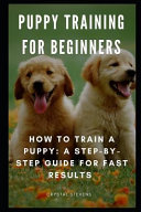 Puppy Training for Beginners: How to Train a Puppy: A Step-By-Step Guide for Fast Results