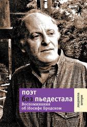 Поэт без пьедестала: Воспоминания об Иосифе Бродском