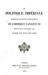 La politique impériale exposée par les discours et proclamations de l'empereur Napoléon III depuis le 10 décembre 1848 jusqu'en juillet 1865: Volume1