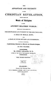 The Advantage and Necessity of the Christian Revelation Shewn from the State of Religion in the Ancient Heathen World: Especially with Respect to the Knowledge and Worship of the One True God : a Rule of Moral Duty : and a State of Future Rewards and Punishments. To which is Prefixed, a Preliminary Discourse on Natural and Revealed Religion, Volume 2