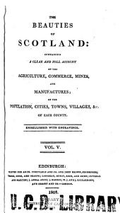 The Beauties of Scotland: Containing a Clear and Full Account of the Agriculture, Commerce, Mines, and Manufactures; of the Population, Cities, Towns, Villages, &c. of Each County ...