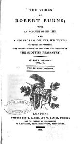 The Works of Robert Burns: With an Account of His Life , and a Criticism on His Writing. To which are Prefixed, Some Observations on the Character and Condition of the Scottish Peasantry, Volume 4