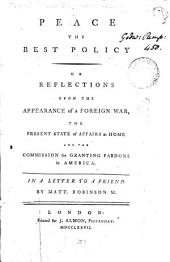 Peace the Best Policy: Or Reflections Upon the Appearance of a Foreign War, the Present State of Affairs at Home and the Commission for Granting Pardons in America. In a Letter to a Friend By Matt. Robinson M.