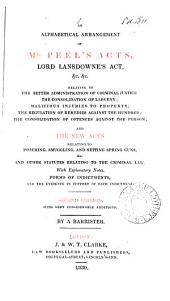 An Alphabetical Arrangement of Mr. Peel's Acts, Lord Lansdowne's Act, Etc., Etc., Relating to the Better Administration of Criminal Justice, the Consolidation of Larceny; Malicious Injuries to Property; the Regulation of Remedies Against the Hundred; the Consolidation of Offenses Against the Person; and the New Acts Relating to Poaching, Smuggling, and Setting Spring Guns, Etc., and Other Statutes Relating to the Criminal Law. With Explanatory Notes, Forms of Indictments, and the Evidence in Support of Each Indictment