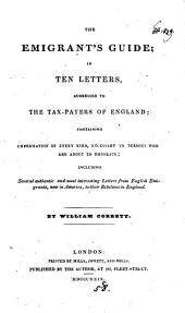 The Emigrant's Guide: In Ten Letters, Addressed to the Tax-payers of England; Containing Information of Every Kind, Necessary to Persons who are about to Emigrate; Including Several Authentic and Most Interesting Letters Form English Emigrants, Now in America, to Their Relations in England