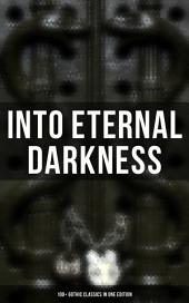INTO ETERNAL DARKNESS: 100+ Gothic Classics in One Edition: Novels, Tales and Poems: The Mysteries of Udolpho, The Tell-Tale Heart, Wuthering Heights, Sweeney Todd, The Orphan of the Rhine, The Headless Horseman & many more