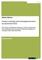 Leisten, Leistung und Leistungsmotivation im Sportunterricht: Eine Analyse didaktischer Konzepte und der empirischen Forschungslage unter besonderer Berücksichtigung des Lehrplans Sport Rheinland-Pfalz