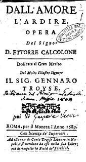 Dall'amore l'ardire. Opera del signor d. Ettorre Calcolone dedicata al ... sig. Gennaro Troyse