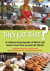 They Eat That? A Cultural Encyclopedia of Weird and Exotic Food from around the World: A Cultural Encyclopedia of Weird and Exotic Food from around the World