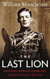 The Last Lion:: Winston Churchill: Visions of Glory, 1874 - 1932, Volume 1