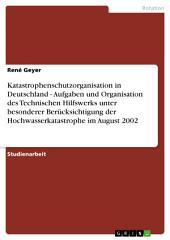 Katastrophenschutzorganisation in Deutschland - Aufgaben und Organisation des Technischen Hilfswerks unter besonderer Berücksichtigung der Hochwasserkatastrophe im August 2002