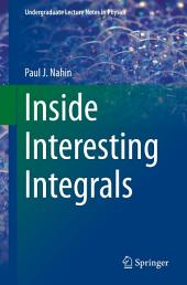 Inside Interesting Integrals: A Collection of Sneaky Tricks, Sly Substitutions, and Numerous Other Stupendously Clever, Awesomely Wicked, and Devilishly Seductive Maneuvers for Computing Nearly 200 Perplexing Definite Integrals From Physics, Engineering, and Mathematics (Plus 60 Challenge Problems with Complete, Detailed Solutions)