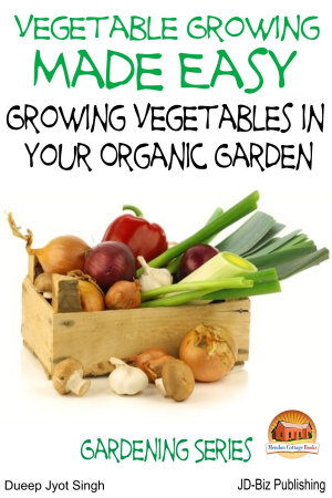 Vegetable Growing Made Easy - Growing Vegetables in Your Organic Garden