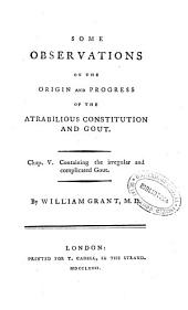 Some Observations on the Origin and Progress of the Atrabilious Constitution and Gout: Chap. V. containing the irregular and complicated gout