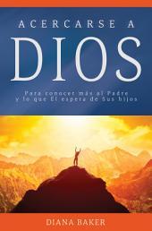 Acercarse a Dios: Para conocer más al Padre y lo que Él espera de Sus hijos