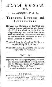 Acta regia: or, an historical account, in order of time, not only of those records in Rymer's Foedera, on which Mons. Rapin has grounded his History of England; but of several grants from the Crown, Summons's to Parliament and Convocation, royal mandates to the clergy and laity for general masses, subsidies, etc. Proclamations and memorials of divers kinds, conge d'elires, dispensations for marriages, and numerous other publick acts relating to particular families, and our own domestick affairs: from the reign of King Henry the First, to that of King Charles the First. Which never yet appear'd elsewhere in the English tongue: and which are absolutely necessary to be known by all that read Rapin's, or any other history of England, Volume 4