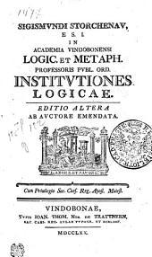 Sigismvndi Storchenav E.S.I. in Academia Vindobonensi logic. et metaph. professoris pvbl. ord. Institvtiones logicae