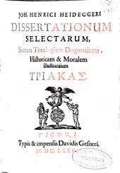 Joh. Henrici Heideggeri Dissertationum selectarum, Sacram Theologiam Dogmaticam, Historicam & Moralem illustrantium: Triakas, Volume 1
