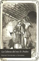La Cabeza del rey D. Pedro: tradicion histórica, original