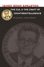 James Jesus Angleton, the CIA, and the Craft of Counterintelligence