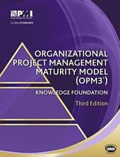 Organizational Project Management Maturity Model (OPM3®) Knowledge Foundation: Edition 3