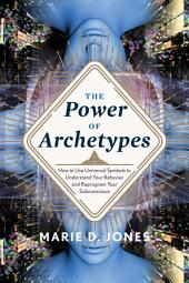 The Power of Archetypes: How to Use the Universal Symbols to Understand Your Behavior and Reprogram Your Subconscious