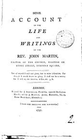 Some Account of the Life and Writings of the Rev. John Martin, Pastor of the Church, Meeting in Store Street, Bedford Square