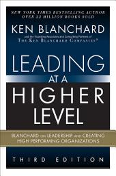 Leading at a Higher Level: Blanchard on Leadership and Creating High Performing Organizations, Edition 3