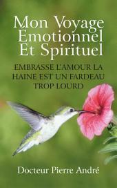 Mon Voyage Émotionnel Et Spirituel: Embrasse L'Amour La Haine Est Un Fardeau Trop Lourd