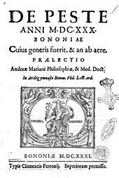 De peste anni 1630. Bononiae cuius generis fuerit, & an ab aere. Praelectio Andreae Mariani philosophiae, & med. doct. In Archigymnasio Bonon. phil. lect. ord