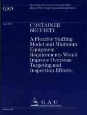 Container Security: A Flexible Staffing Model and Minimum Equipment Requirements Would Improve Overseas Targeting and Inspection Efforts