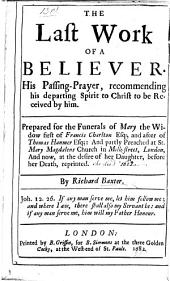 The Last Work of a Believer. His Passing-prayer, Recommending His Departing Spirit to Christ to be Received by Him. Prepared for the Funerals of Mary the Widow First of Francis Charlton ... and After of Thomas Hanmer, Etc