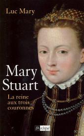 Mary Stuart, la reine aux trois couronnes